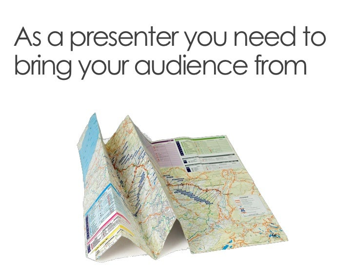 As a presenter you need tobring your audience from