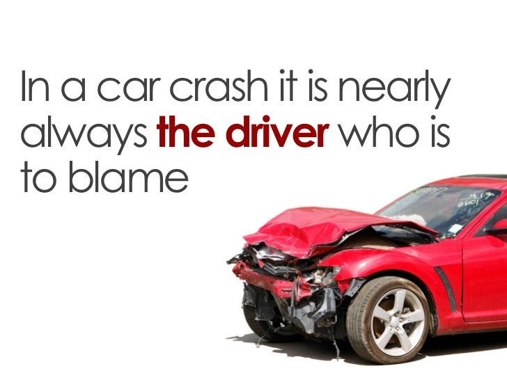 In a car crash it is nearlyalways the driver who isto blame