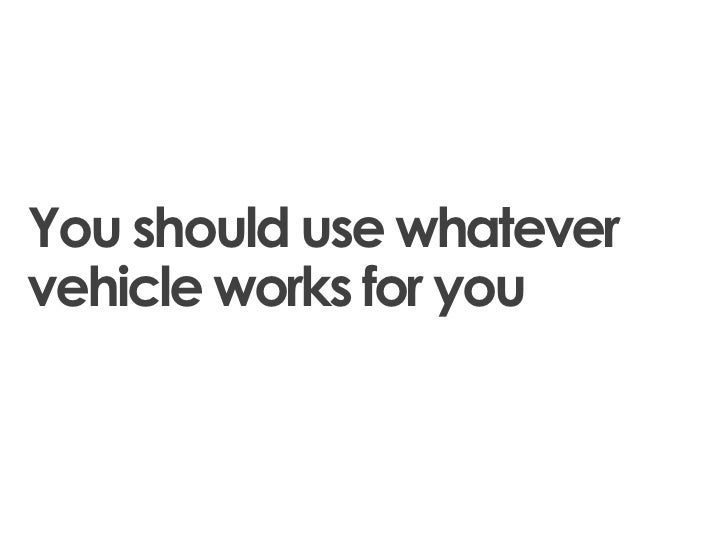 You should use whatevervehicle works for you