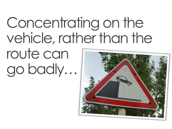 Concentrating on thevehicle, rather than theroute cango badly…