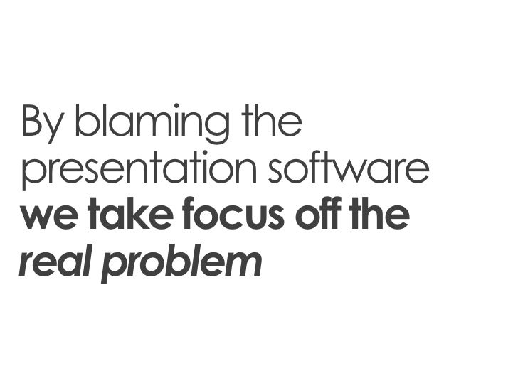 By blaming thepresentation softwarewe take focus off thereal problem