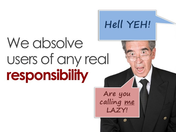 Hell YEH!We absolveusers of any realresponsibility                Are you               calling me                 LAZY!