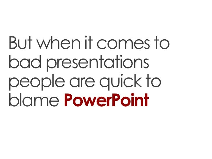 But when it comes tobad presentationspeople are quick toblame PowerPoint