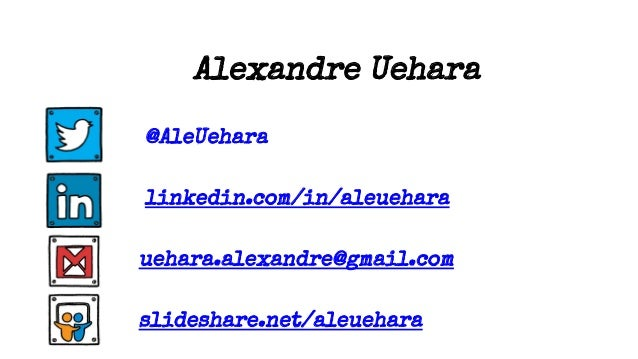 Alexandre Uehara @AleUehara linkedin.com/in/aleuehara uehara.alexandre@gmail.com slideshare.net/aleuehara