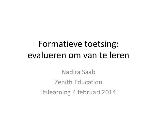 Formatieve toetsing: evalueren om van te leren Nadira Saab Zenith Education itslearning 4 februari 2014
