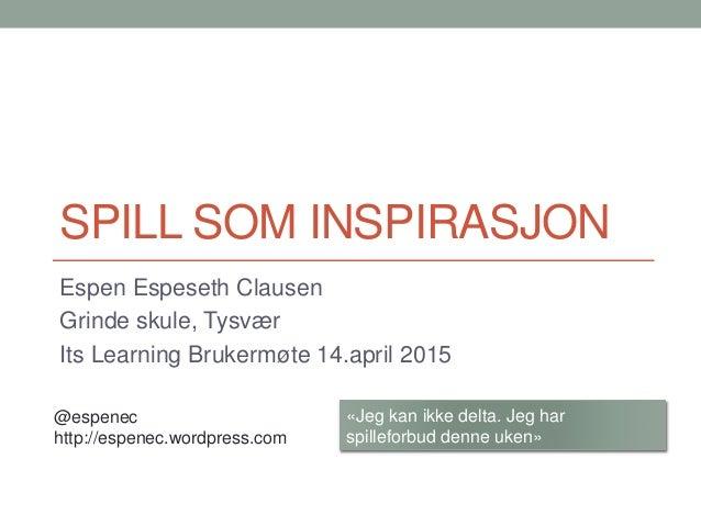 SPILL SOM INSPIRASJON Espen Espeseth Clausen Grinde skule, Tysvær Its Learning Brukermøte 14.april 2015 «Jeg kan ikke delt...