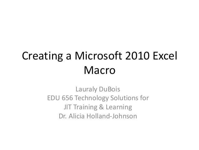 Creating a Microsoft 2010 Excel Macro Lauraly DuBois EDU 656 Technology Solutions for JIT Training & Learning Dr. Alicia H...