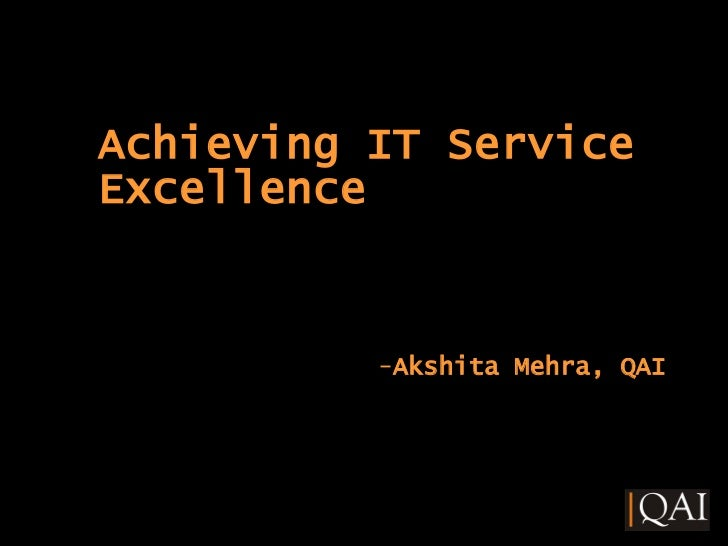 <ul><li>Achieving IT Service Excellence </li></ul><ul><li>Akshita Mehra, QAI </li></ul>