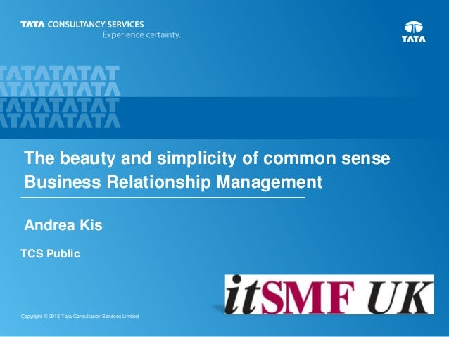 The beauty and simplicity of common sense Business Relationship Management Andrea Kis TCS Public  Copyright © 2013 Tata Co...
