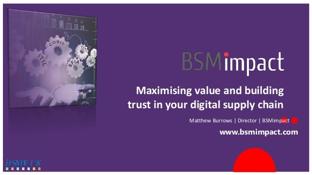 www.bsmimpact.com Maximising value and building trust in your digital supply chain Matthew Burrows | Director | BSMimpact