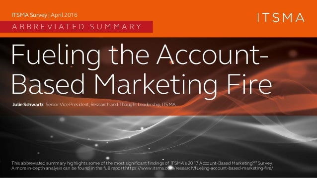 Fueling the Account- Based Marketing FireJulie Schwartz SeniorVice President,Research andThoughtLeadership,ITSMA ITSMA Sur...
