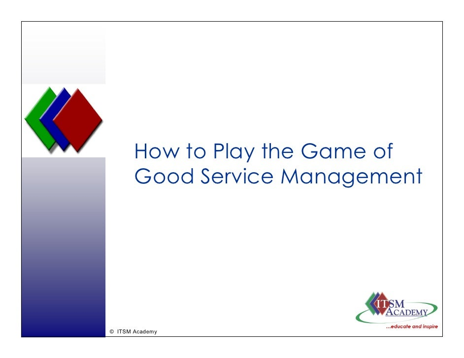How to Play the Game of        Good Service Management     © ITSM Academy