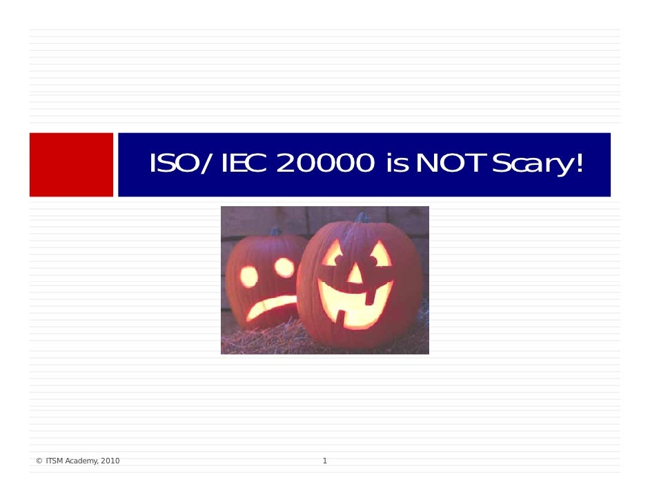 ISO/IEC 20000 is NOT Scary!                                      i      S    !     © ITSM Academy, 2010             1
