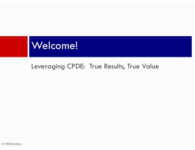 Welcome!                 Leveraging CPDE: True Results, True Value© ITSM Academy