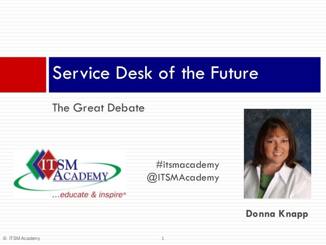 Service Desk of the Future The Great Debate  #itsmacademy @ITSMAcademy Donna Knapp © ITSM Academy  1
