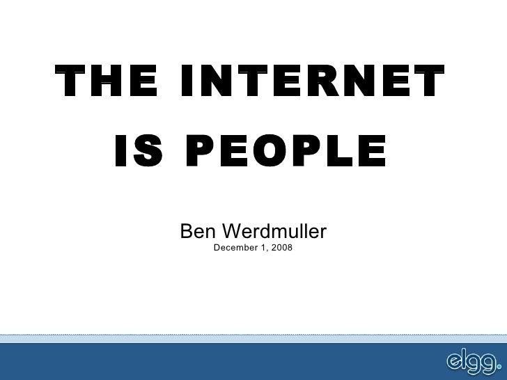 THE INTERNET IS PEOPLE Ben Werdmuller December 1, 2008