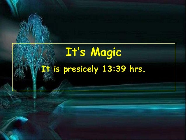 It's Magic It is presicely 13:39 hrs.