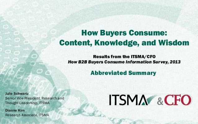 ITSMA/CFO Survey | 2013 How B2B Buyers Consume Information  How Buyers Consume: Content, Knowledge, and Wisdom Results fro...
