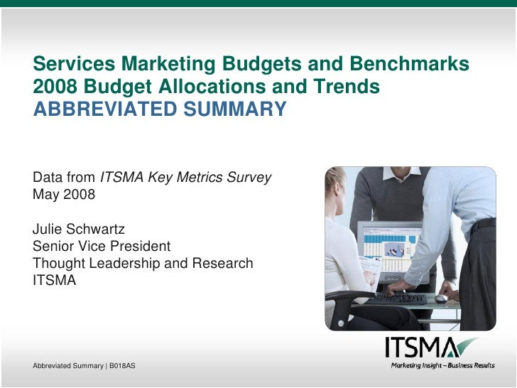 Services Marketing Budgets and Benchmarks 2008 Budget Allocations and Trends ABBREVIATED SUMMARY   Data from ITSMA Key Met...