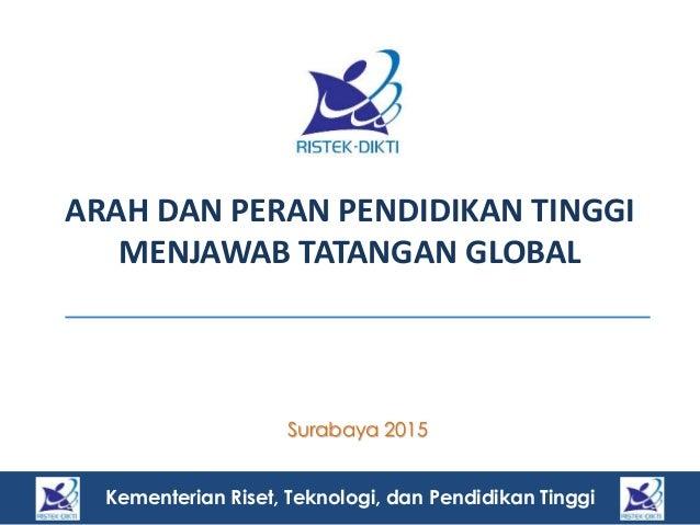 Kementerian Riset, Teknologi, dan Pendidikan Tinggi ARAH DAN PERAN PENDIDIKAN TINGGI MENJAWAB TATANGAN GLOBAL Surabaya 201...