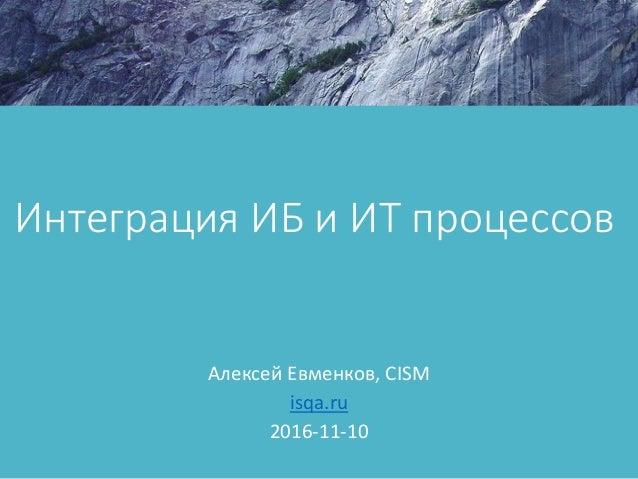 Интеграция ИБ и ИТ процессов Алексей Евменков, CISM isqa.ru 2016-11-10