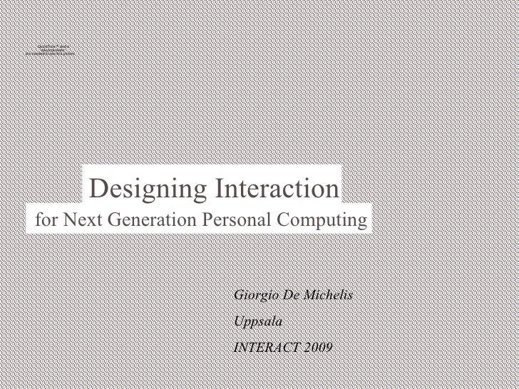 <ul><li>Giorgio De Michelis </li></ul><ul><li>Uppsala </li></ul><ul><li>INTERACT 2009 </li></ul>Designing Interaction  for...