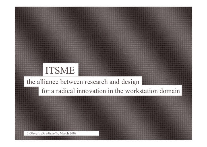 1 § Giorgio De Michelis, March 2008                 ITSME the alliance between research and design       for a radical inn...