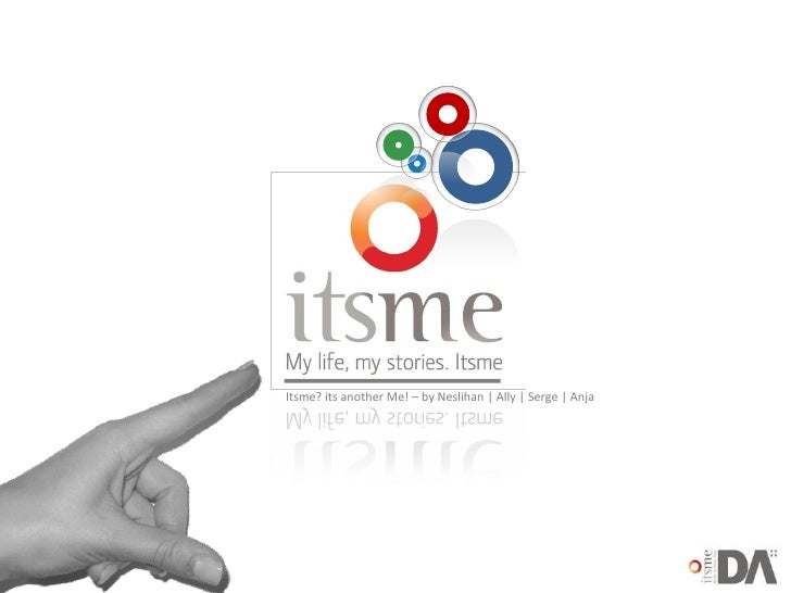<ul><ul><li>Itsme? its another Me! – by Neslihan | Ally | Serge | Anja </li></ul></ul>