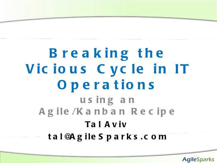 Breaking the Vicious Cycle in IT Operations using an Agile/Kanban Recipe Tal Aviv  [email_address]