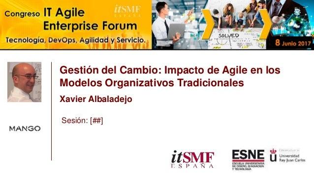 Gestión del Cambio: Impacto de Agile en los Modelos Organizativos Tradicionales Xavier Albaladejo Sesión: [##]