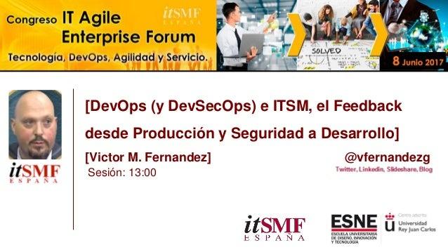 [DevOps (y DevSecOps) e ITSM, el Feedback desde Producción y Seguridad a Desarrollo] [Victor M. Fernandez] @vfernandezg Se...