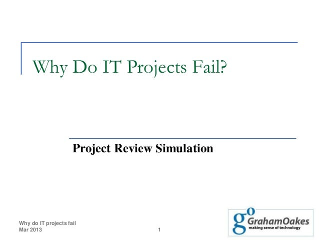 Why Do IT Projects Fail?                     Project Review SimulationWhy do IT projects failMar 2013                     ...