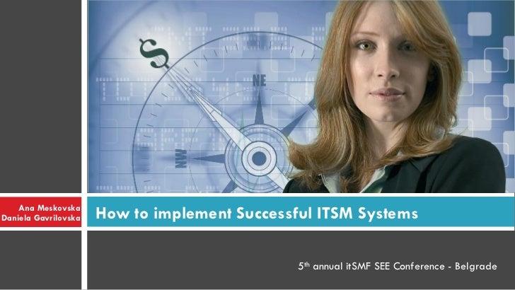 Ana MeskovskaDaniela Gavrilovska   How to implement Successful ITSM Systems                                               ...