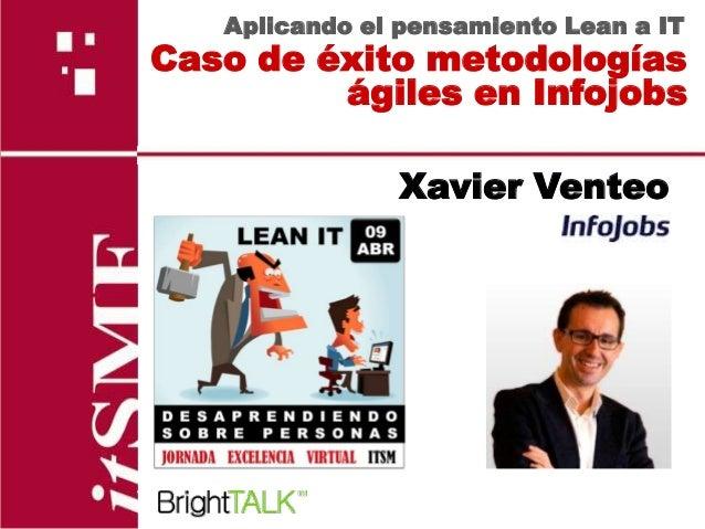 Aplicando el pensamiento Lean a ITCaso de éxito metodologías         ágiles en Infojobs               Xavier Venteo