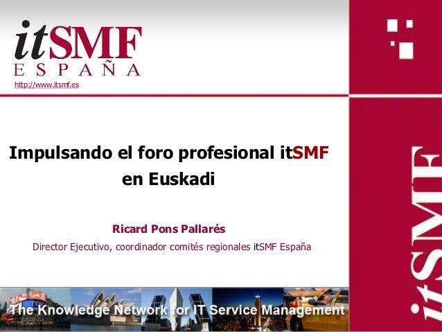 http://www.itsmf.esImpulsando el foro profesional itSMF                         en Euskadi                      Ricard Pon...