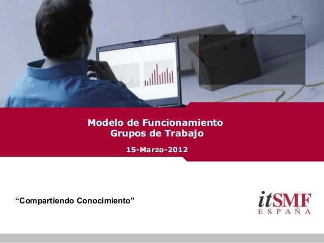 """""""Compartiendo Conocimiento"""" Modelo de Funcionamiento Grupos de Trabajo 15-Marzo-2012"""