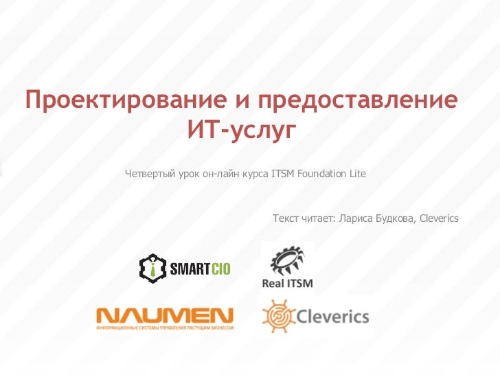 Проектирование и предоставление ИТ-услуг Четвертый урок он-лайн курса ITSM Foundation Lite Текст читает : Лариса Будков а ...