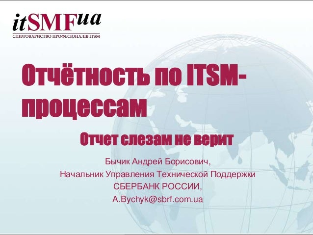 Отчётность по ITSM- процессам Отчет слезам не верит Бычик Андрей Борисович, Начальник Управления Технической Поддержки СБЕ...