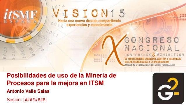 Posibilidades de uso de la Minería de Procesos para la mejora en ITSM Antonio Valle Salas Sesión: [########]