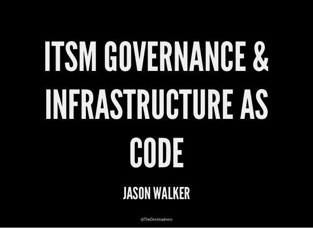 ITSM GOVERNANCE & INFRASTRUCTURE AS CODE JASON WALKER @TheDesktophero