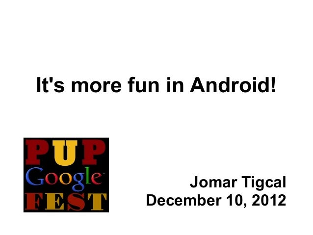 Its more fun in Android!                Jomar Tigcal           December 10, 2012