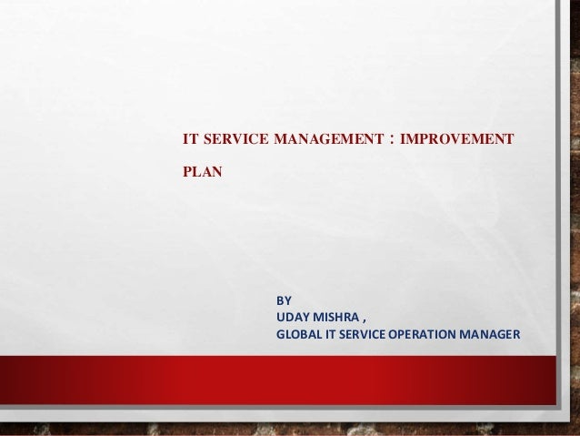 IT SERVICE MANAGEMENT : IMPROVEMENT  PLAN  BY  UDAY MISHRA ,  GLOBAL IT SERVICE OPERATION MANAGER