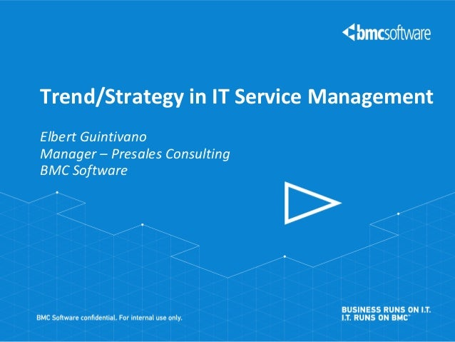 Trend/Strategy in IT Service Management Elbert Guintivano Manager – Presales Consulting BMC Software