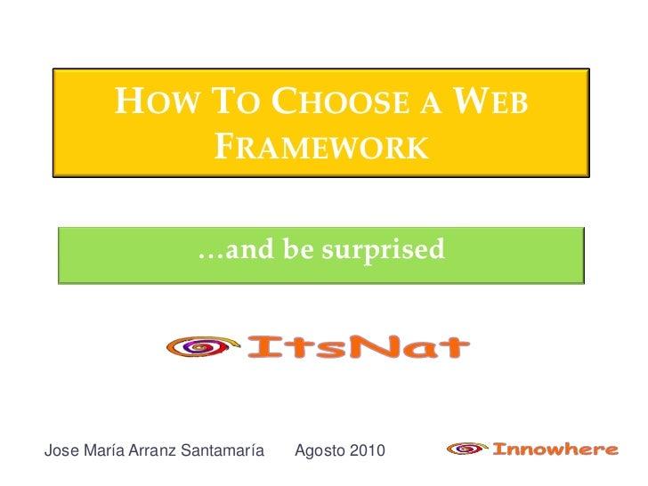 HOW TO CHOOSE A WEB             FRAMEWORK                     …and be surprised     Jose María Arranz Santamaría   Agosto ...