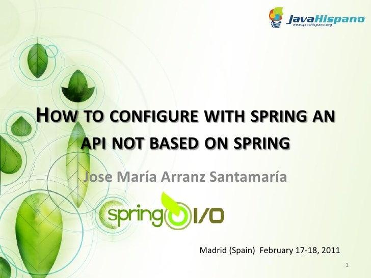 HOW TO CONFIGURE WITH SPRING AN    API NOT BASED ON SPRING    Jose María Arranz Santamaría                   Madrid (Spain...
