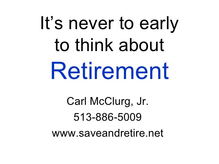 It's never to early to think about  Retirement Carl McClurg, Jr. 513-886-5009 www.saveandretire.net