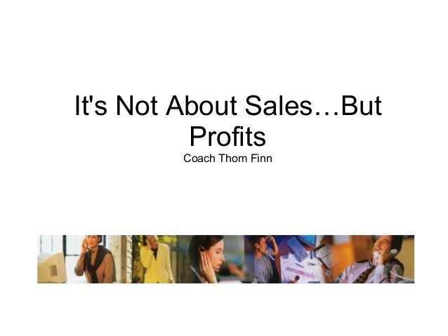 Its Not About Sales…But          Profits        Coach Thom Finn