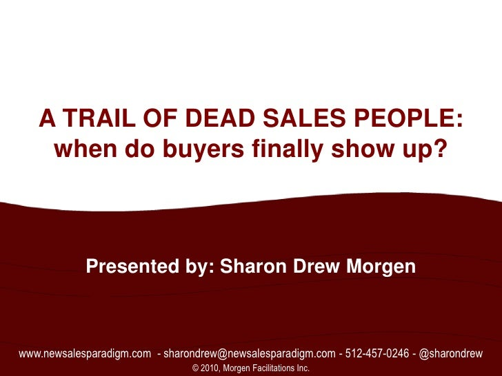 1<br />A TRAIL OF DEAD SALES PEOPLE:when do buyers finally show up?<br />Presented by: Sharon Drew Morgen<br />www.newsale...