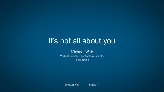 It's not all about you  Michael Weir  Vertical Director – Technology Industry  @mikedweir  @mikedweir #inTC14
