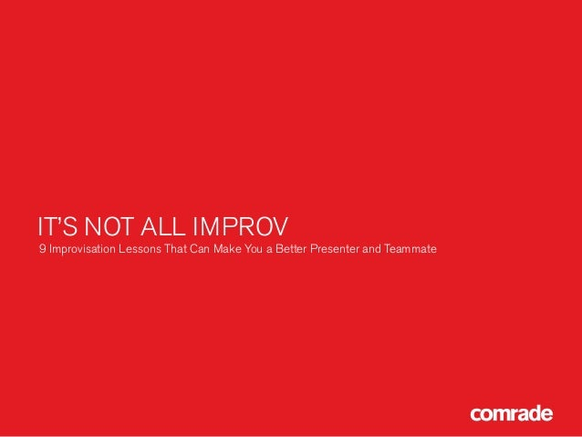 IT'S NOT ALL IMPROV 9 Improvisation Lessons That Can Make You a Better Presenter and Teammate